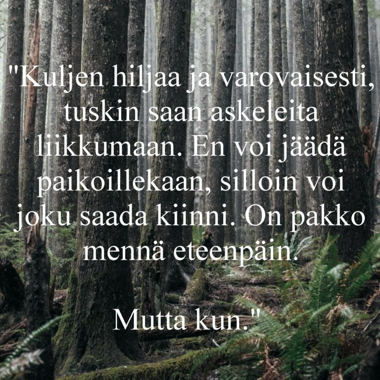 Metsäpolku, jonka päällä teksti: Kuljen hiljaa ja varovaisesti, tuskin saan askeleita liikkumaan. En voi jäädä paikoillekaan, silloin voi joku saada kiinni. On pakko mennä eteenpäin. Mutta kun.
