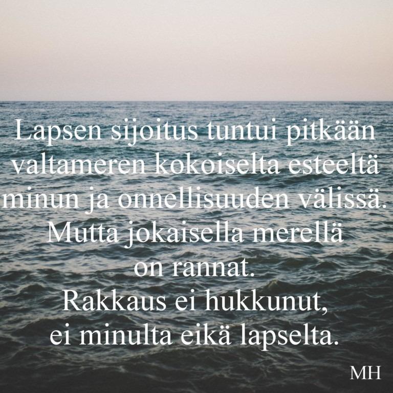 Kuva merestä, jonka päällä teksti: Lapsen sijoitus tuntui pitkään valtameren kokoiselta esteeltä minun ja onnellisuuden välissä. Mutta jokaisella merellä on rannat. Rakkaus ei hukkunut, ei minulta eikä lapselta.